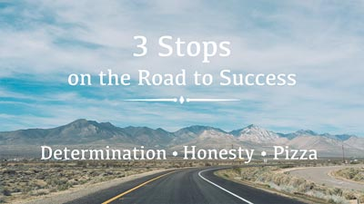 Sample slide - 3 Stops on the Road to Success. Determination, Honesty, and Pizza
